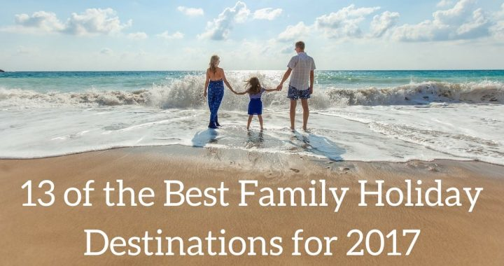13 of the Best Family Holiday Destinations for 2017