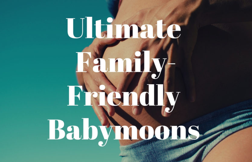 Amazing Family-Friendly Babymoon Ideas